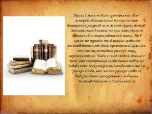 Русский язык на всем протяжении своей истории обогащался не только за счет в