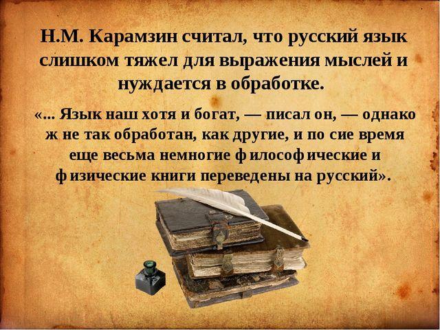Н.М. Карамзин считал, что русский язык слишком тяжел для выражения мыслей и...
