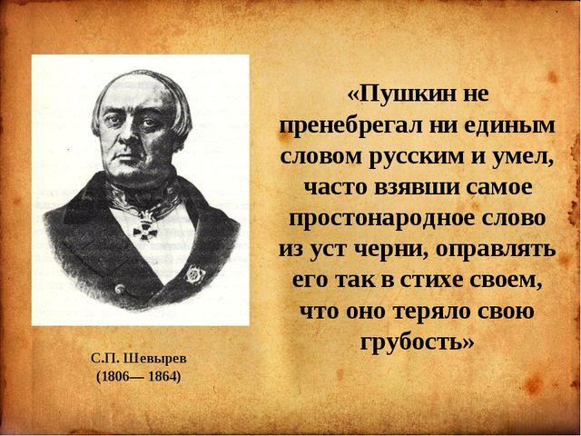 С.П. Шевырев (1806— 1864) «Пушкин не пренебрегал ни единым словом русским и...