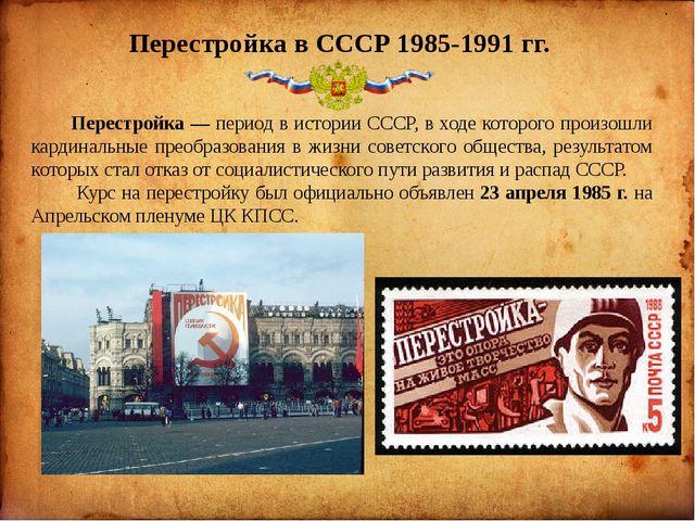 Перестройка в СССР 1985-1991 гг.  Перестройка — период в истории СССР, в хо...
