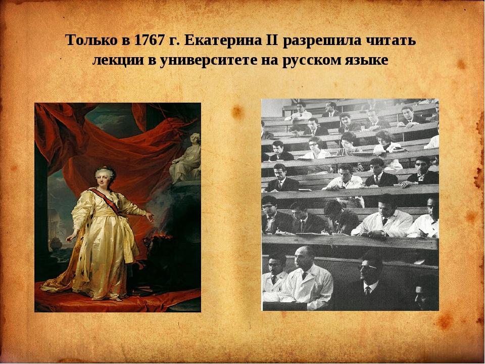 Только в 1767 г. Екатерина II разрешила читать лекции в университете на русс...