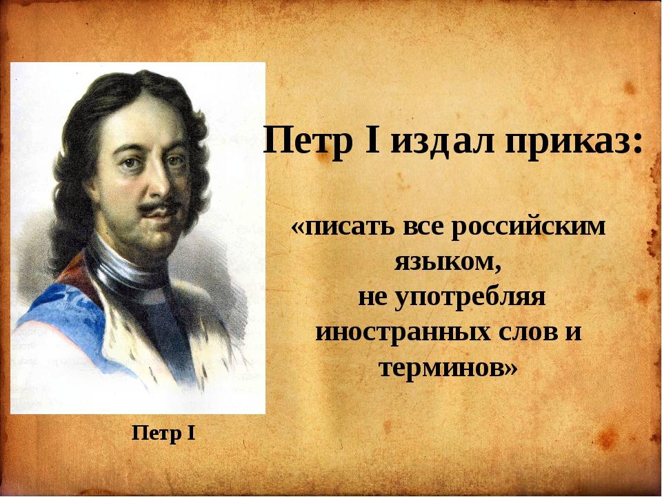 Петр I «писать все российским языком, не употребляя иностранных слов и терми...