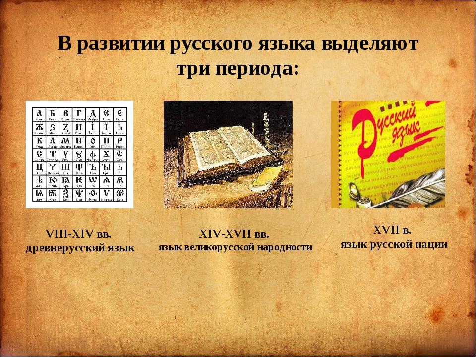В развитии русского языка выделяют три периода: VIII-XIV вв. древнерусский я...