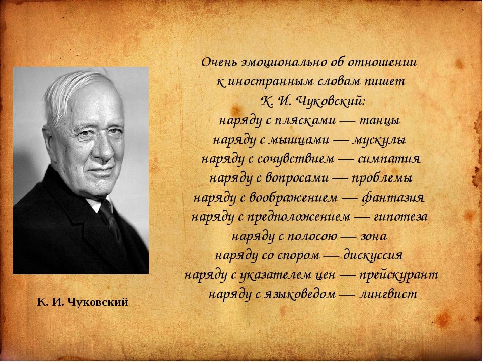К. И. Чуковский Очень эмоционально об отношении к иностранным словам пишет К...
