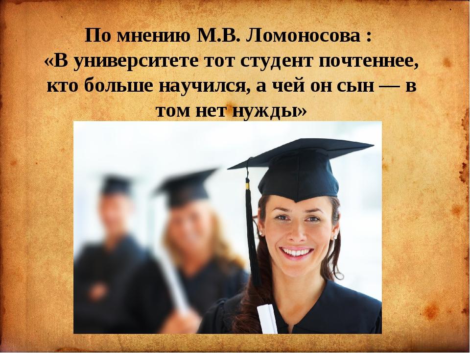По мнению М.В. Ломоносова : «В университете тот студент почтеннее, кто больш...