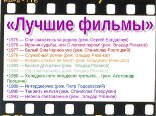 1975—Они сражались за родину(реж.Сергей Бондарчук) 1976—Ирония судьбы,