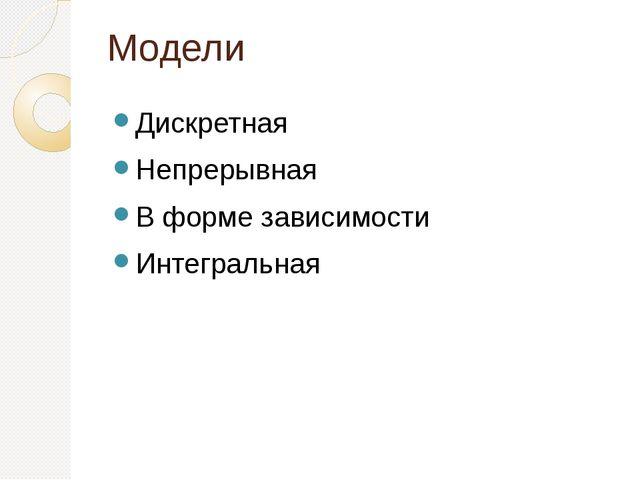 Модели Дискретная Непрерывная В форме зависимости Интегральная