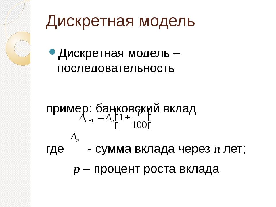 Дискретная модель Дискретная модель – последовательность пример: банковский в...