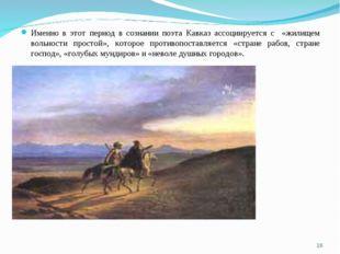 Именно в этот период в сознании поэта Кавказ ассоциируется с «жилищем вольнос