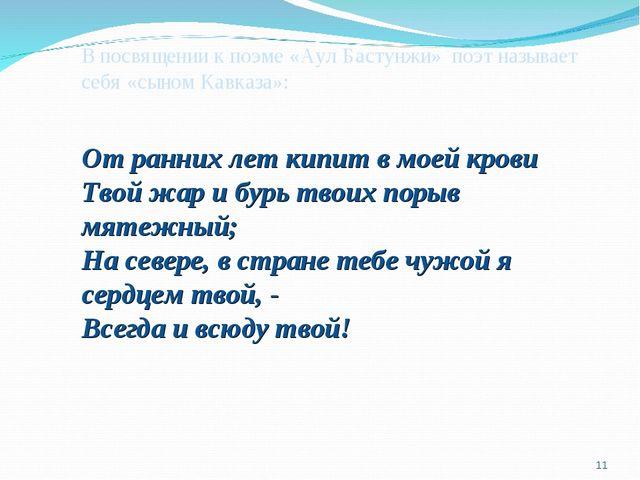 В посвящении к поэме «Аул Бастунжи» поэт называет себя «сыном Кавказа»: От ра...