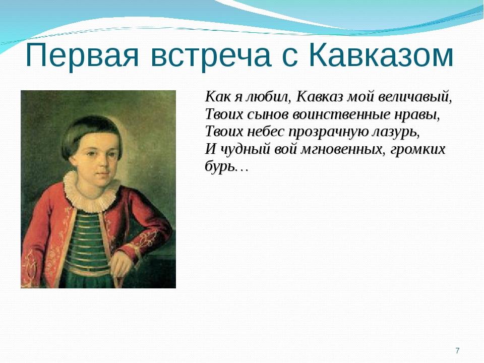 Первая встреча с Кавказом Как я любил, Кавказ мой величавый, Твоих сынов воин...