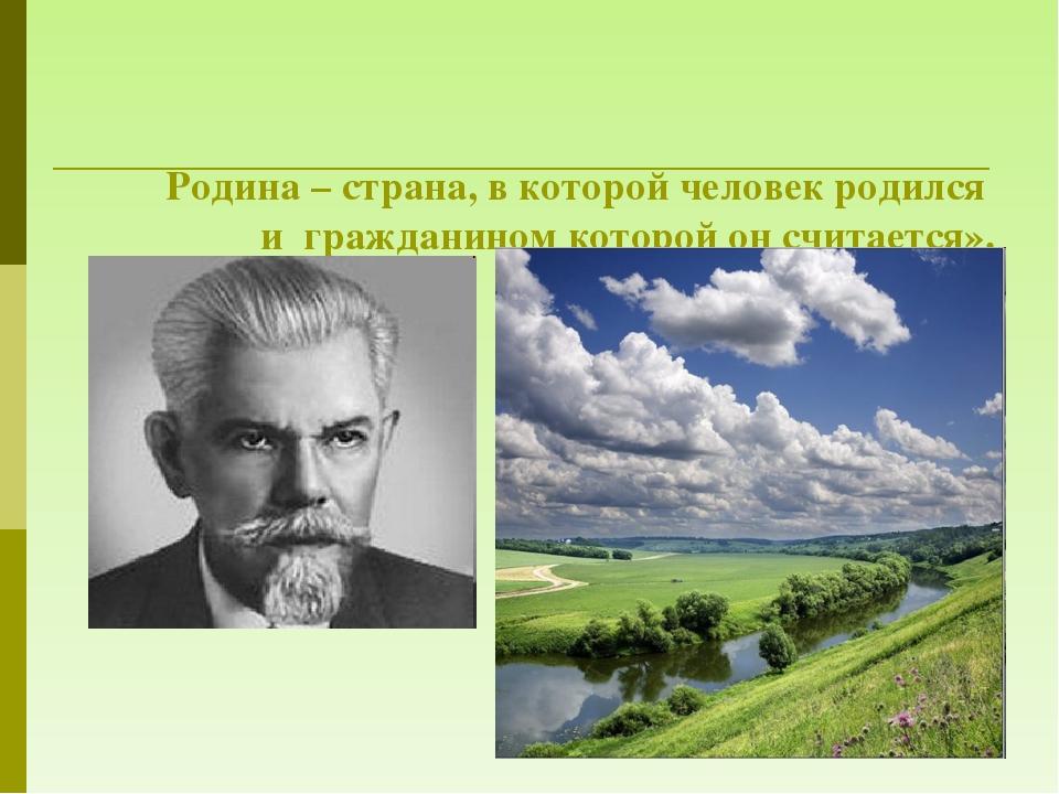 Родина – страна, в которой человек родился и гражданином которой он считаетс...