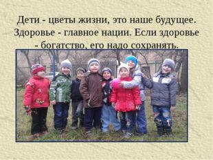 Дети - цветы жизни, это наше будущее. Здоровье - главное нации. Если здоровье