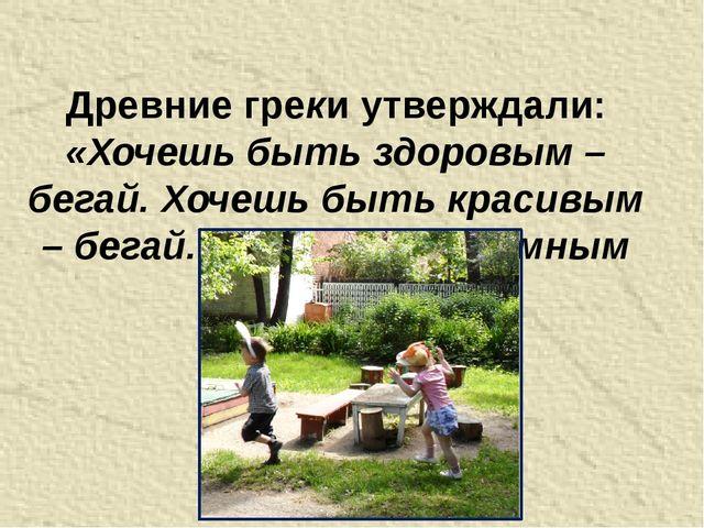 Древние греки утверждали: «Хочешь быть здоровым – бегай. Хочешь быть красивым...
