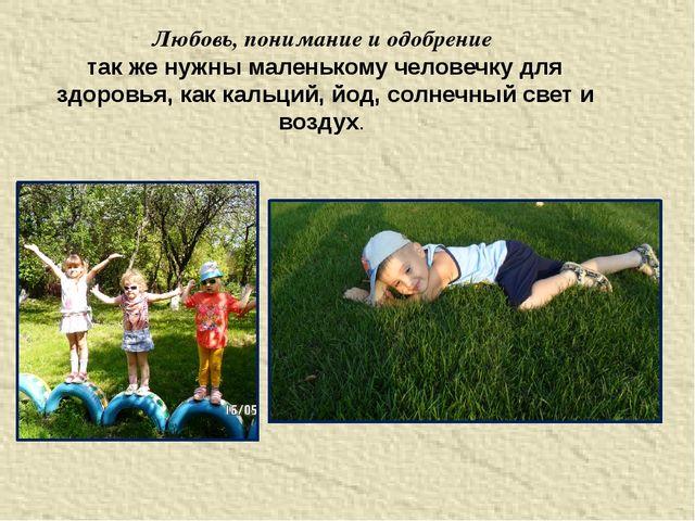 Любовь, понимание и одобрение так же нужны маленькому человечку для здоровья,...