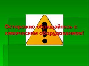 Осторожно обращайтесь с химическим оборудованием!