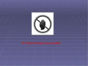 Не берите вещества руками!