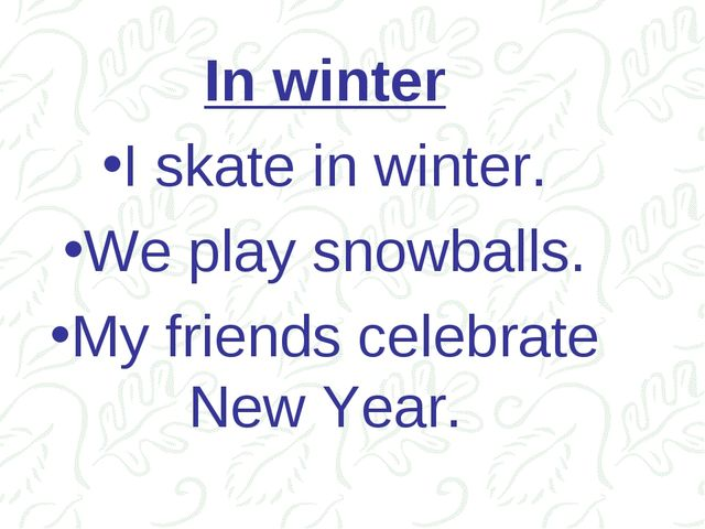 In winter I skate in winter. We play snowballs. My friends celebrate New Year.
