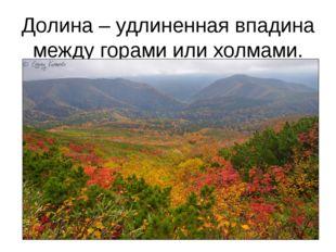 Долина – удлиненная впадина между горами или холмами.