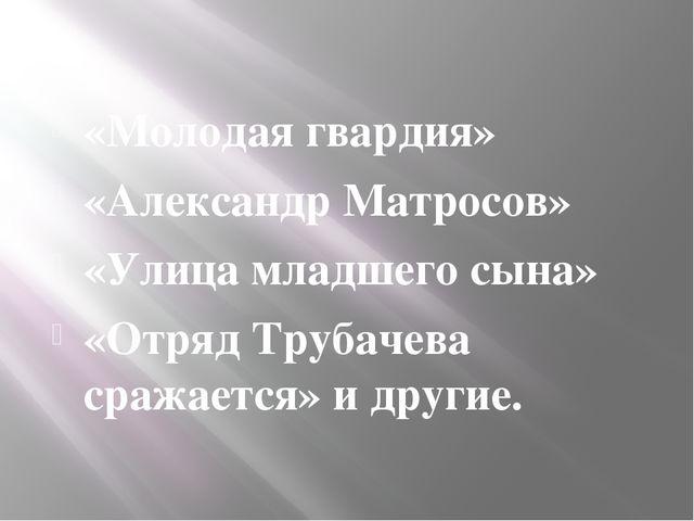 «Молодая гвардия» «Александр Матросов» «Улица младшего сына» «Отряд Трубачев...