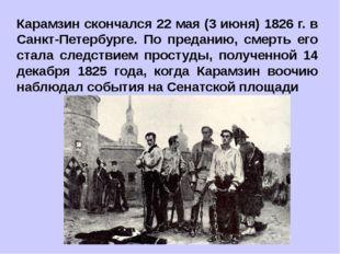 Карамзин скончался 22 мая (3 июня) 1826 г. в Санкт-Петербурге. По преданию, с