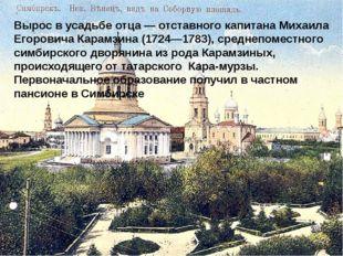 Вырос в усадьбе отца— отставного капитана Михаила Егоровича Карамзина (1724—