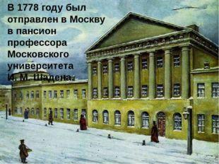 В 1778 году был отправлен в Москву в пансион профессора Московского университ