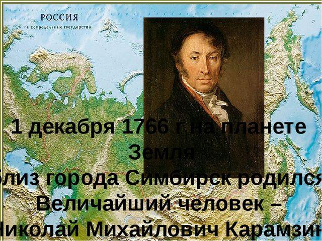 1 декабря 1766 г на планете Земля близ города Симбирск родился Величайший чел...