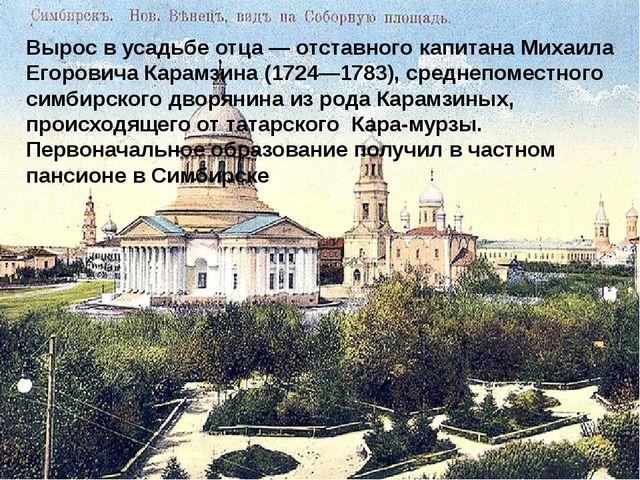 Вырос в усадьбе отца— отставного капитана Михаила Егоровича Карамзина (1724—...