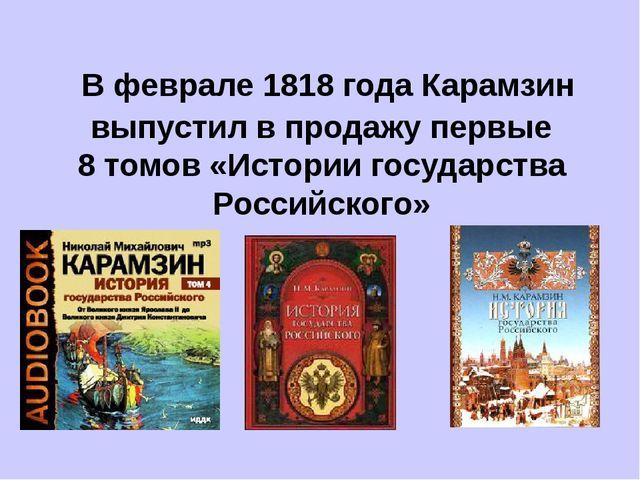 В феврале 1818 года Карамзин выпустил в продажу первые 8 томов «Истории госу...