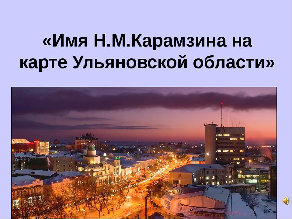 «Имя Н.М.Карамзина на карте Ульяновской области»