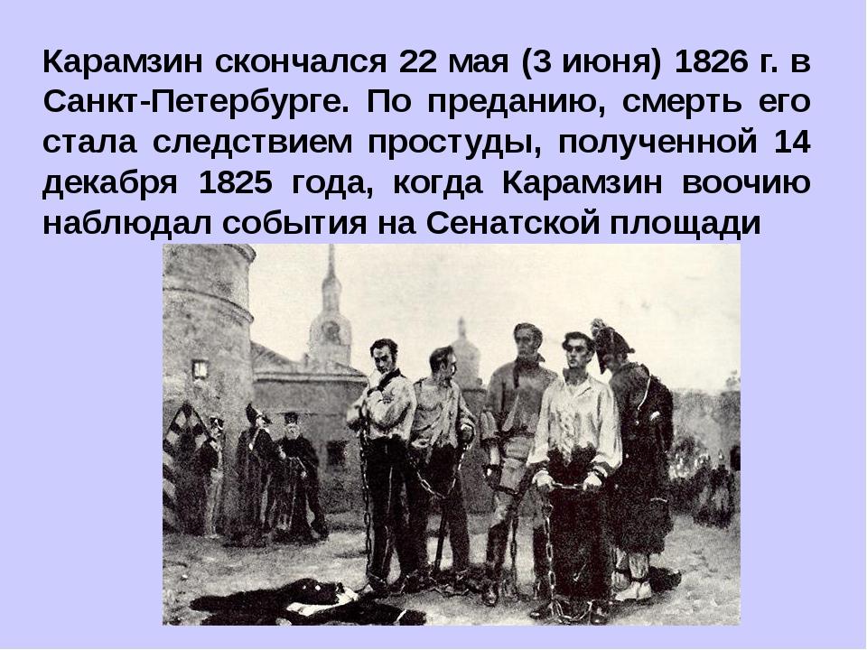 Карамзин скончался 22 мая (3 июня) 1826 г. в Санкт-Петербурге. По преданию, с...