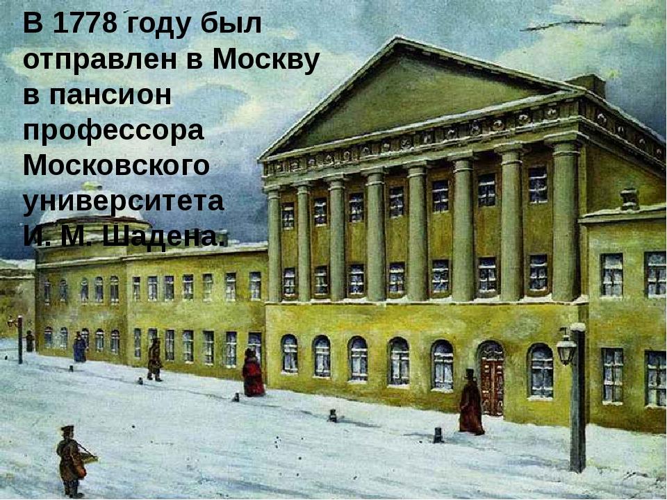 В 1778 году был отправлен в Москву в пансион профессора Московского университ...