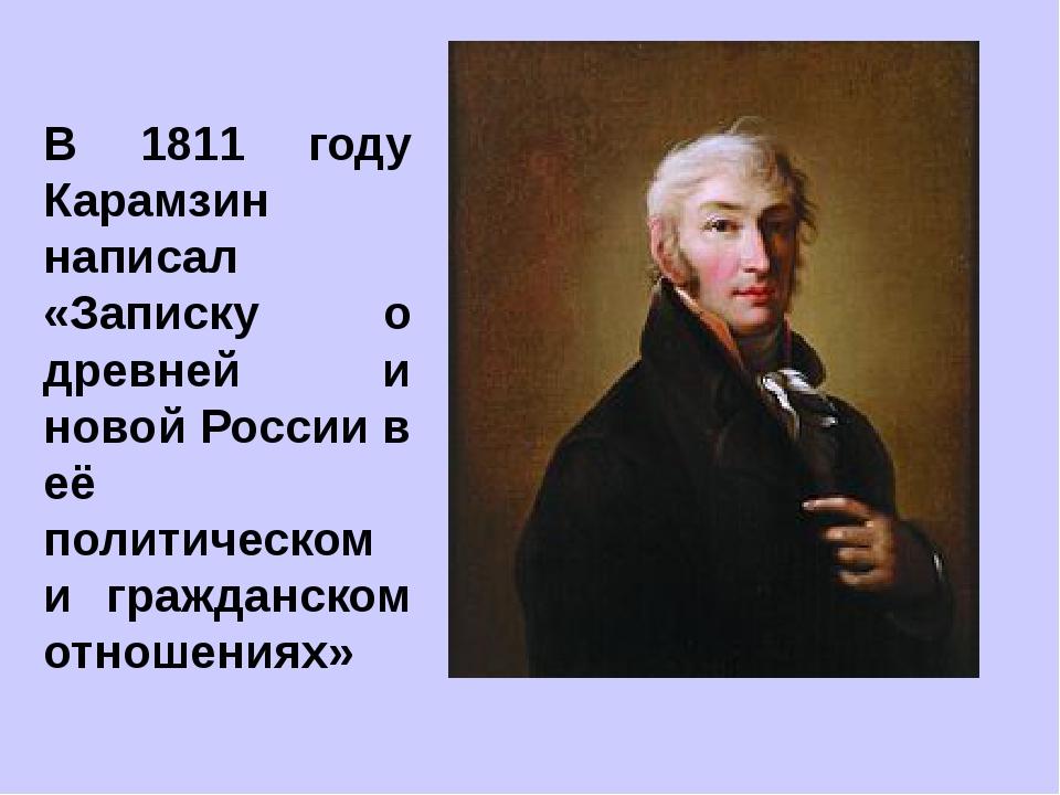 В 1811 году Карамзин написал «Записку о древней и новой России в её политичес...
