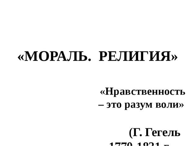 «МОРАЛЬ. РЕЛИГИЯ» «Нравственность – это разум воли» (Г. Гегель 1770-1831 г.,...