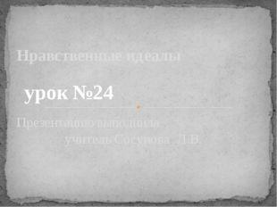 Презентацию выполнила учитель Сосунова Л.В. Нравственные идеалы урок №24