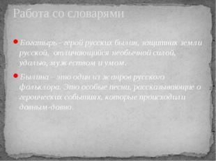 Богатырь - герой русских былин, защитник земли русской, отличающийся необычно