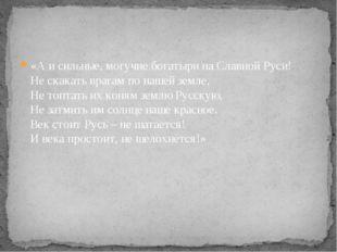 «А и сильные, могучие богатыри на Славной Руси! Не скакать врагам по нашей зе