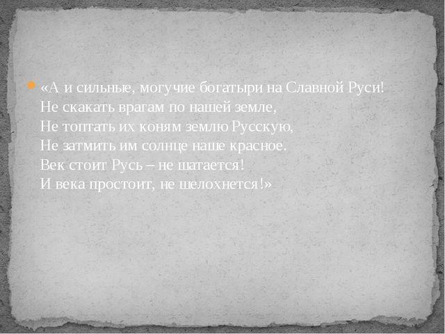 «А и сильные, могучие богатыри на Славной Руси! Не скакать врагам по нашей зе...