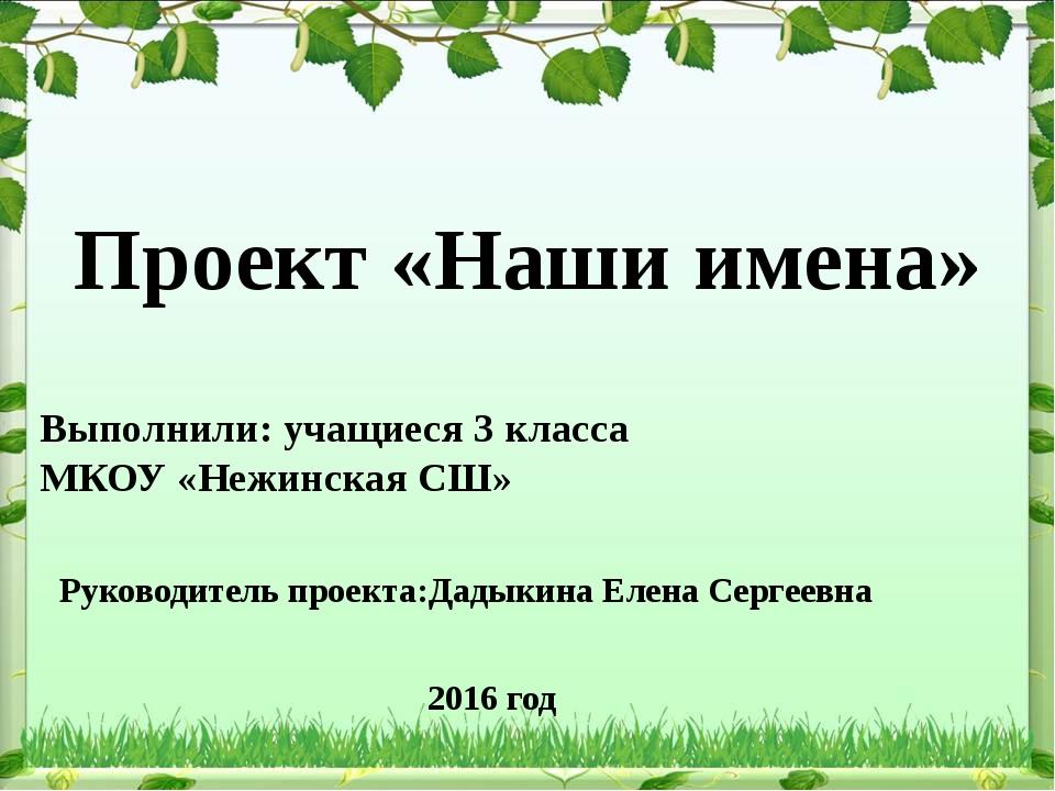 Проект «Наши имена» Выполнили: учащиеся 3 класса МКОУ «Нежинская СШ» Руковод...