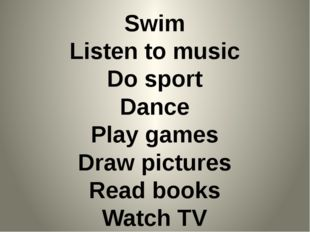 Swim Listen to music Do sport Dance Play games Draw pictures Read books Watch