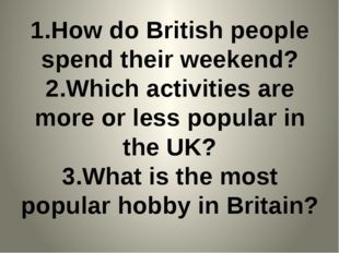 1.How do British people spend their weekend? 2.Which activities are more or l