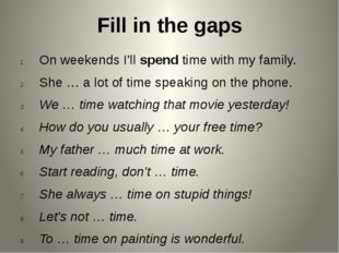 Fill in the gaps On weekends I'll spend time with my family. She … a lot of t