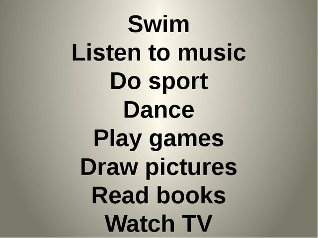 Swim Listen to music Do sport Dance Play games Draw pictures Read books Watch...