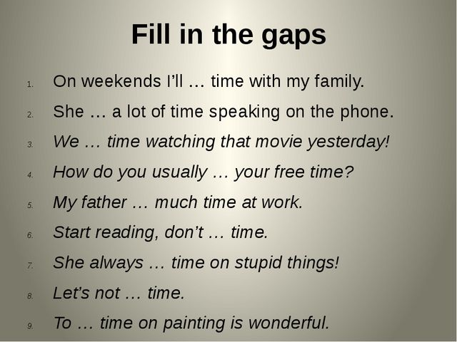 Fill in the gaps On weekends I'll … time with my family. She … a lot of time...