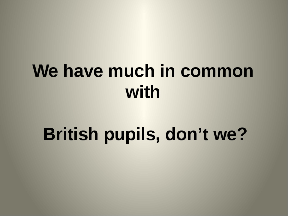 We have much in common with British pupils, don't we?