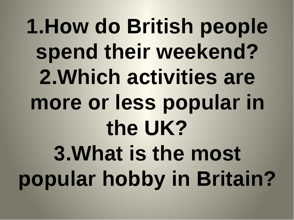 1.How do British people spend their weekend? 2.Which activities are more or l...