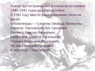 Вскоре все их планы, как и планы выпускников 1940, 1941 годов разрушила война
