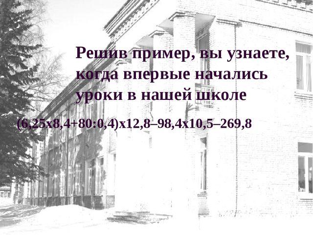 Решив пример, вы узнаете, когда впервые начались уроки в нашей школе (6,25х8,...