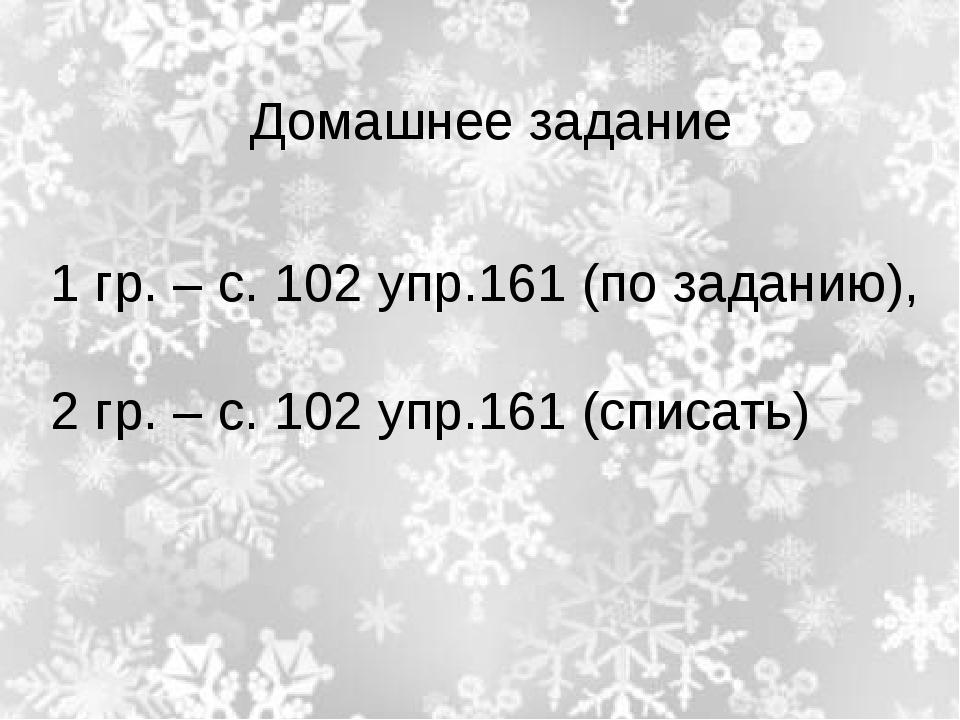 1 гр. – с. 102 упр.161 (по заданию), 2 гр. – с. 102 упр.161 (списать) Домашн...